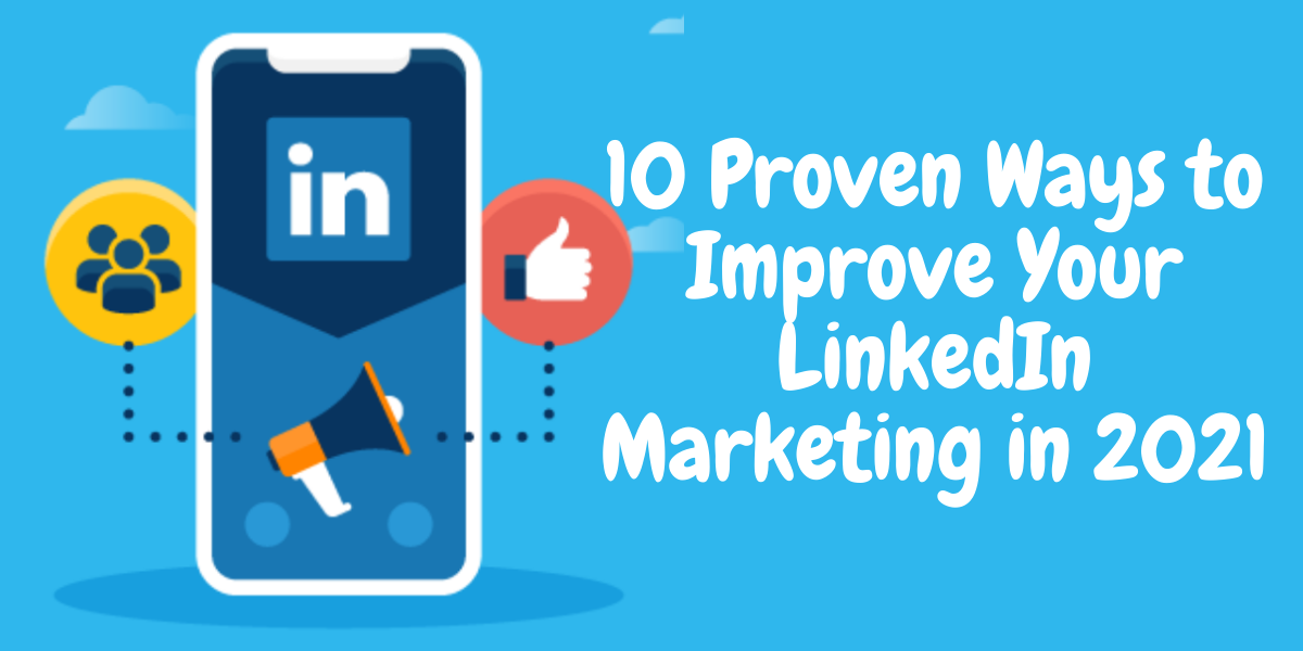 Proven Ways to Improve Your LinkedIn Marketing in 2021